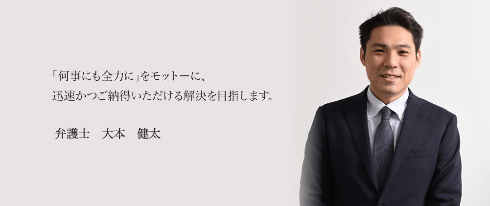 「何事にも全力に」をモットーに、迅速かつご納得いただける解決を目指します。 弁護士 大本 健太